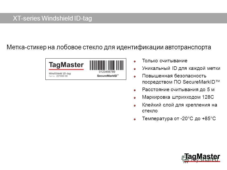 TagMaster AB09/12/2013 Только считывание Уникальный ID для каждой метки Повышенная безопасность посредством ПО SecureMarkID Расстояние считывания до 5 м Маркировка штрихкодом 128C Клейкий слой для крепления на стекло Температура от -20°C до +85°C XT-