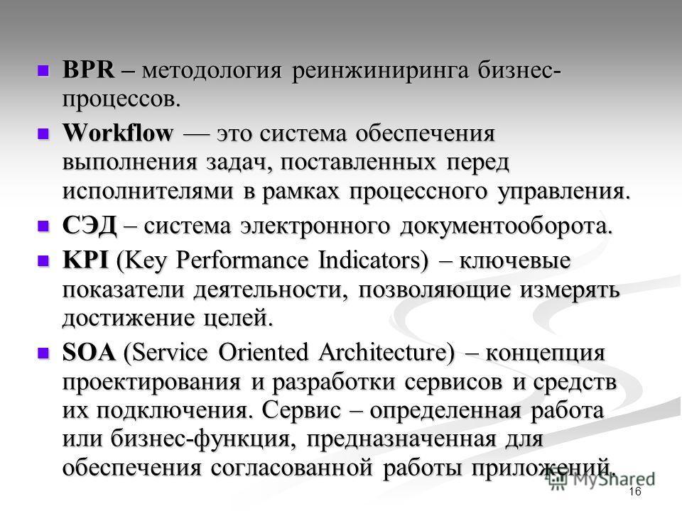 16 BPR – методология реинжиниринга бизнес- процессов. BPR – методология реинжиниринга бизнес- процессов. Workflow это система обеспечения выполнения задач, поставленных перед исполнителями в рамках процессного управления. Workflow это система обеспеч