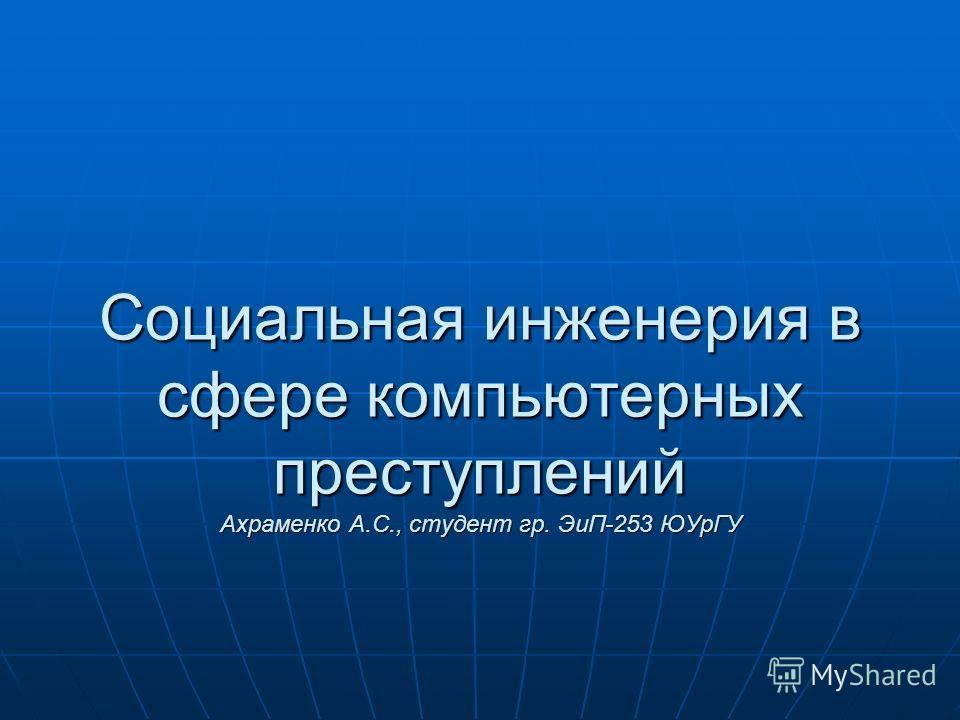 Социальная инженерия в сфере компьютерных преступлений Ахраменко А.С., студент гр. ЭиП-253 ЮУрГУ