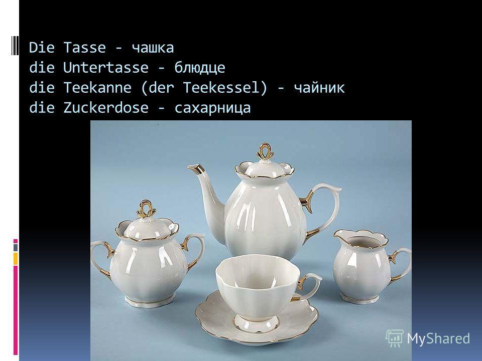 Die Tasse - чашка die Untertasse - блюдце die Teekanne (der Teekessel) - чайник die Zuckerdose - сахарница