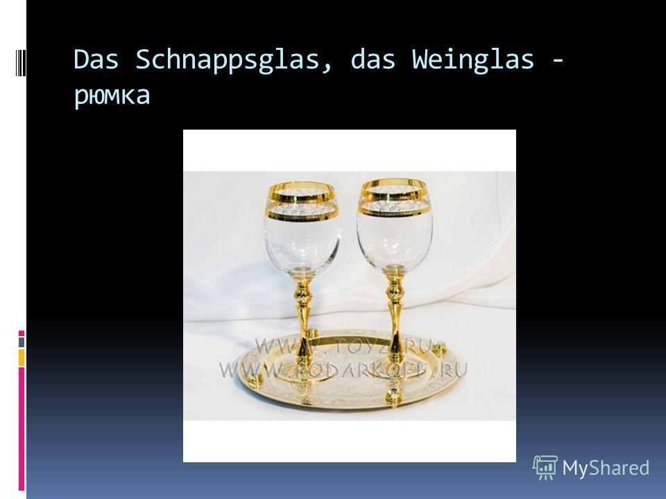Das Schnappsglas, das Weinglas - рюмка