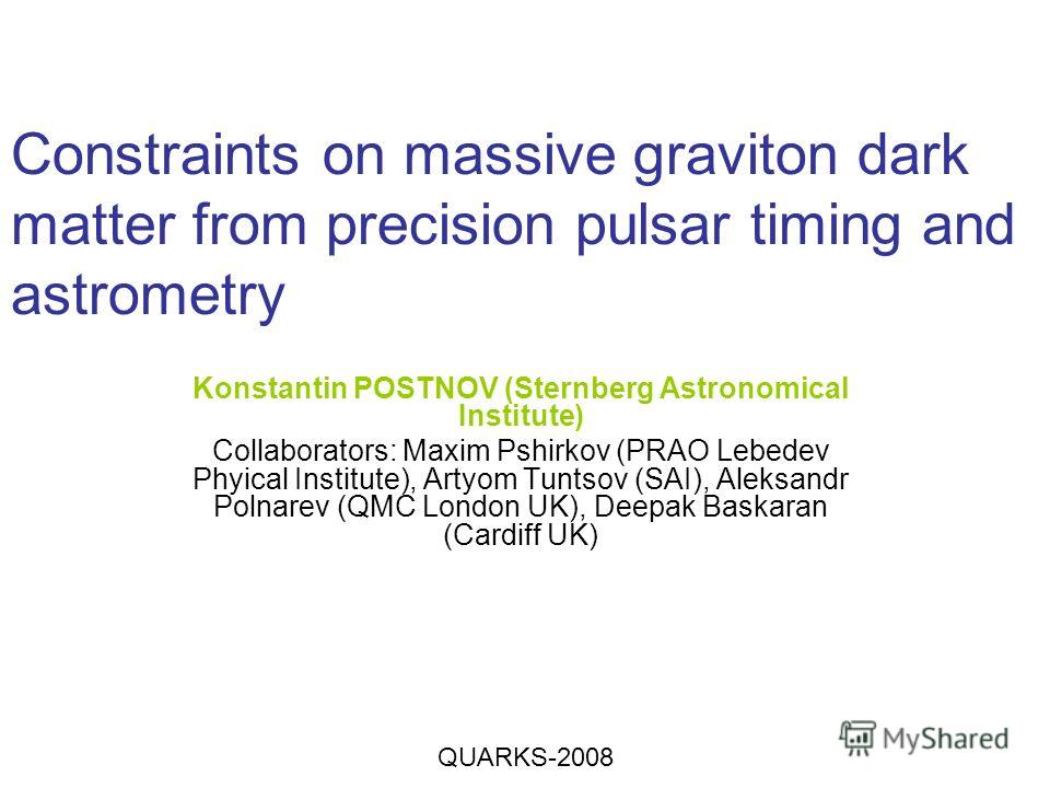 Constraints on massive graviton dark matter from precision pulsar timing and astrometry Konstantin POSTNOV (Sternberg Astronomical Institute) Collaborators: Maxim Pshirkov (PRAO Lebedev Phyical Institute), Artyom Tuntsov (SAI), Aleksandr Polnarev (QM