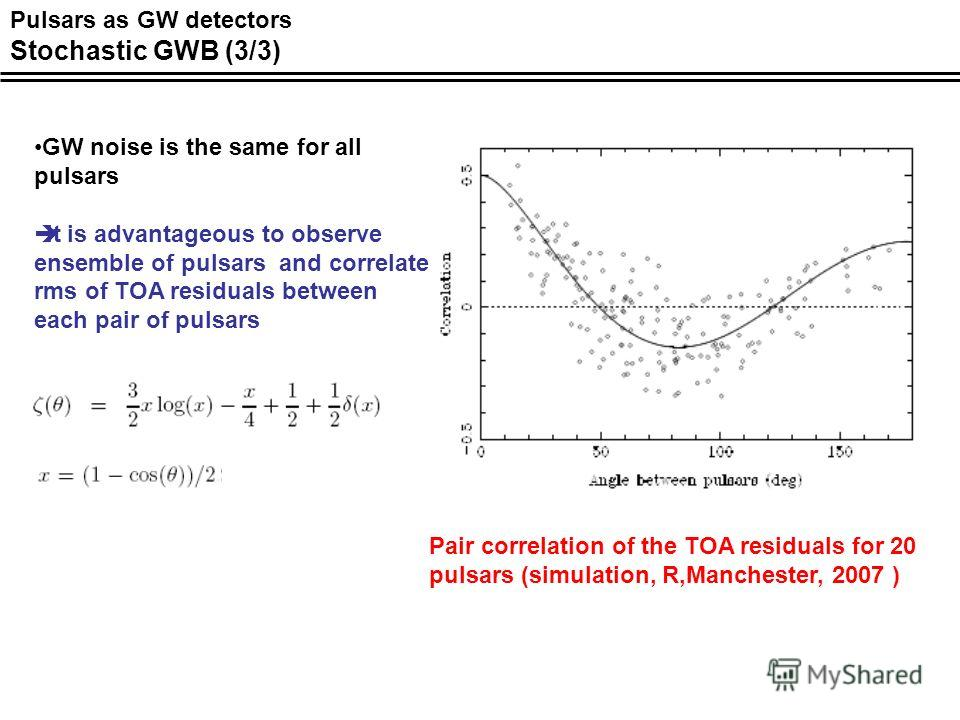 Pair correlation of the TOA residuals for 20 pulsars (simulation, R,Manchester, 2007 ) GW noise is the same for all pulsars It is advantageous to observe ensemble of pulsars and correlate rms of TOA residuals between each pair of pulsars Pulsars as G