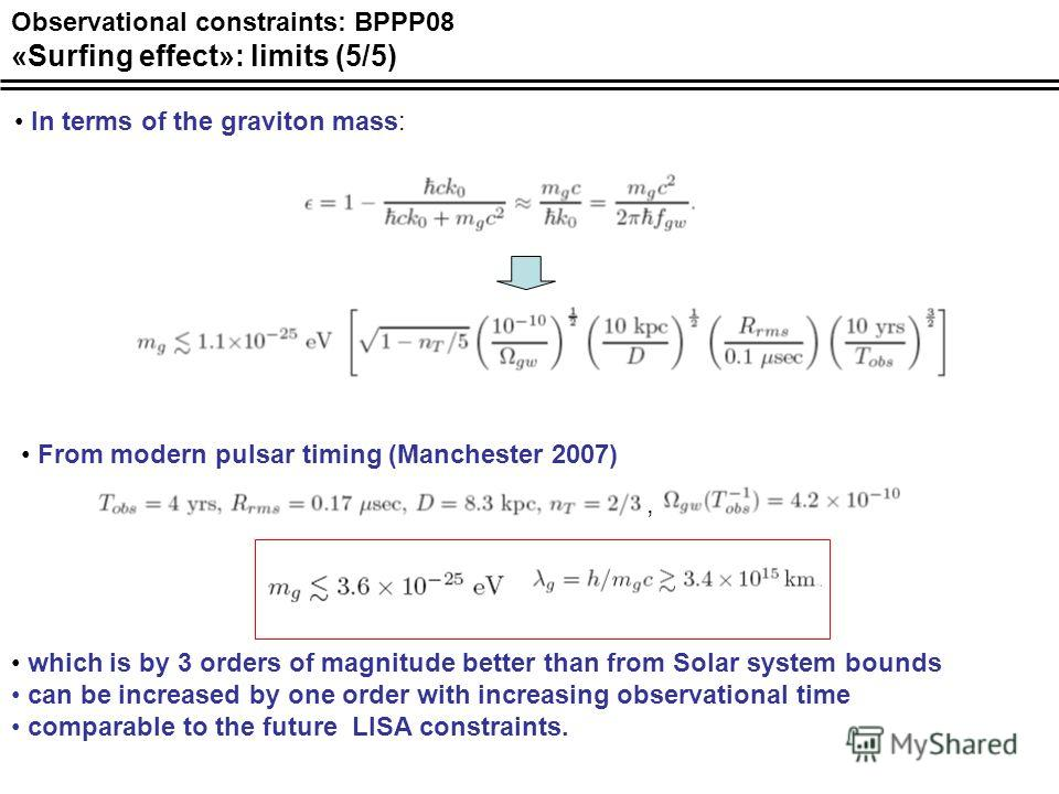 Observational constraints: BPPP08 «Surfing effect»: limits (5/5) In terms of the graviton mass: From modern pulsar timing (Manchester 2007), which is by 3 orders of magnitude better than from Solar system bounds can be increased by one order with inc