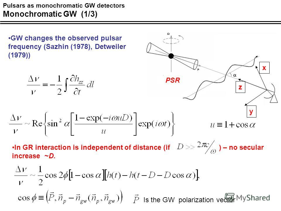 Pulsars as monochromatic GW detectors Monochromatic GW (1/3) z x y PSR GW changes the observed pulsar frequency (Sazhin (1978), Detweiler (1979)) In GR interaction is independent of distance (if ) – no secular increase ~D. Is the GW polarization vect