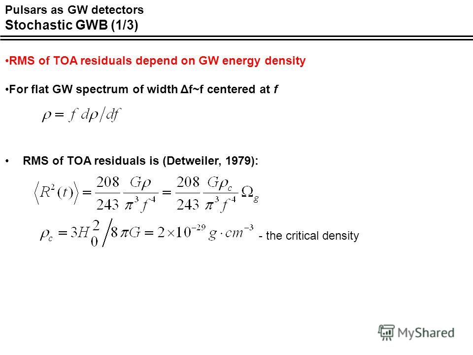 Pulsars as GW detectors Stochastic GWB (1/3) RMS of TOA residuals is (Detweiler, 1979): RMS of TOA residuals depend on GW energy density For flat GW spectrum of width Δf~f centered at f - the critical density