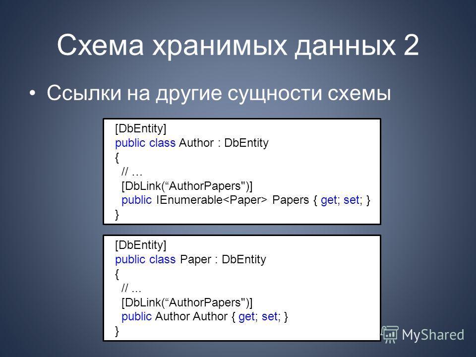 Схема хранимых данных 2 Ссылки на другие сущности схемы [DbEntity] public class Author : DbEntity { // … [DbLink(AuthorPapers