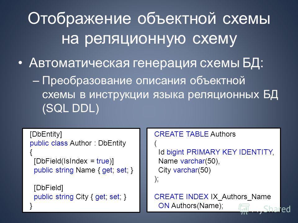 Отображение объектной схемы на реляционную схему Автоматическая генерация схемы БД: –Преобразование описания объектной схемы в инструкции языка реляционных БД (SQL DDL) [DbEntity] public class Author : DbEntity { [DbField(IsIndex = true)] public stri