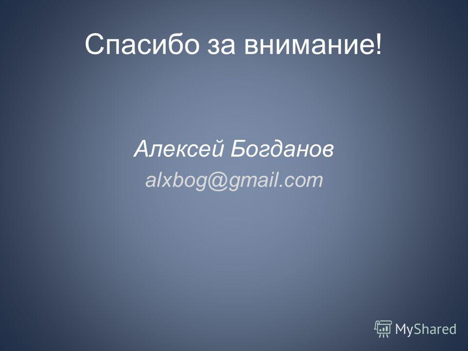 Спасибо за внимание! Алексей Богданов alxbog@gmail.com