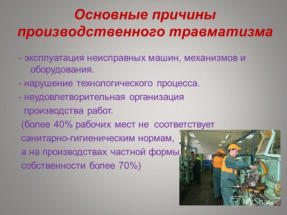 Основные причины производственного травматизма - эксплуатация неисправных машин, механизмов и оборудования. - нарушение технологического процесса. - неудовлетворительная организация производства работ. (более 40% рабочих мест не соответствует санитар