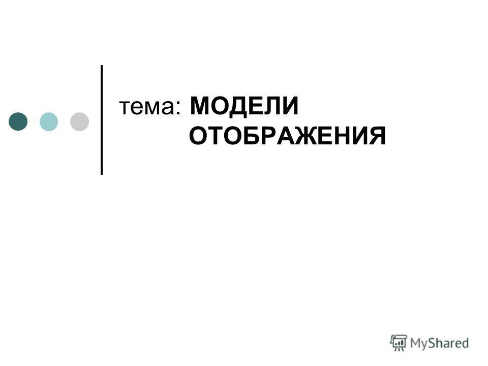 тема: МОДЕЛИ ОТОБРАЖЕНИЯ