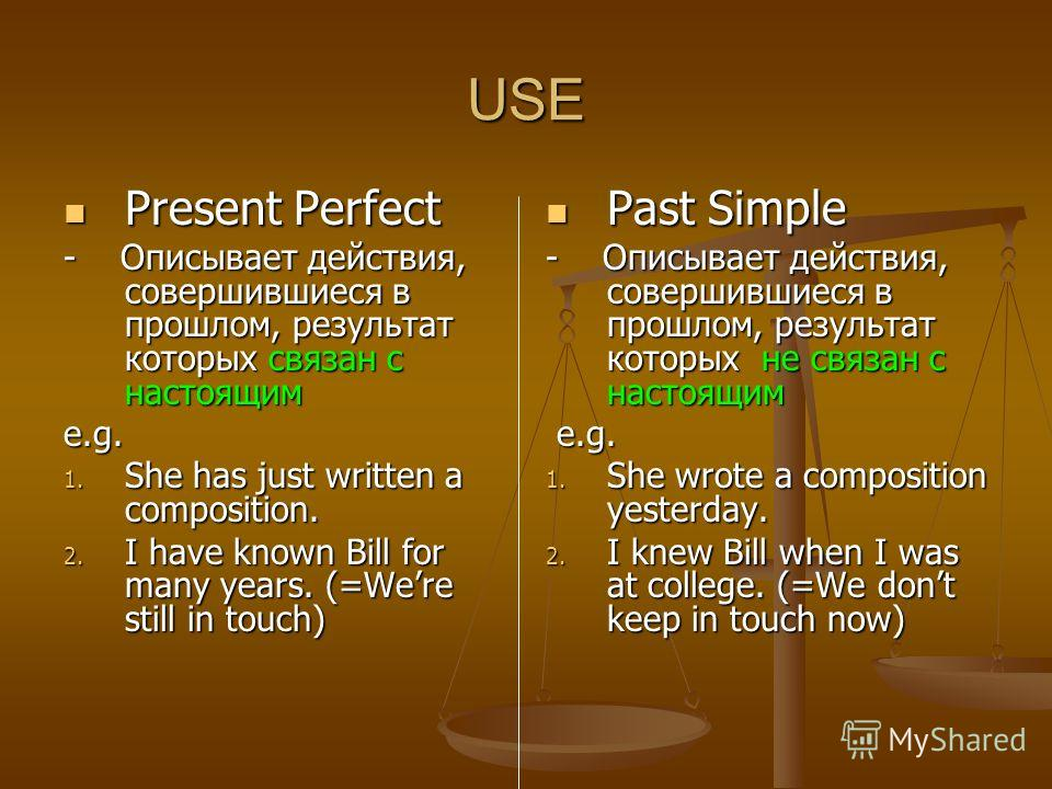 USE Present Perfect Present Perfect - Описывает действия, совершившиеся в прошлом, результат которых связан с настоящим e.g. 1. She has just written a composition. 2. I have known Bill for many years. (=Were still in touch) Past Simple - Описывает де