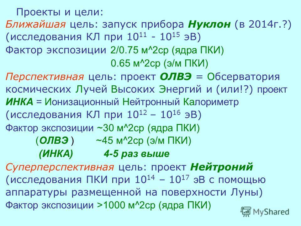 Проекты и цели: Ближайшая цель: запуск прибора Нуклон (в 2014г.?) (исследования КЛ при 10 11 - 10 15 эВ) Фактор экспозиции 2/0.75 м^2ср (ядра ПКИ) 0.65 м^2ср (э/м ПКИ) Перспективная цель: проект ОЛВЭ = Обсерватория космических Лучей Высоких Энергий и