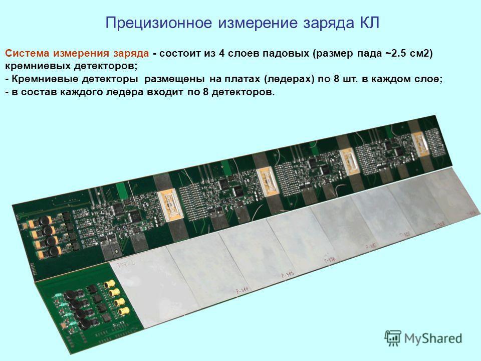 Система измерения заряда - состоит из 4 слоев падовых (размер пада ~2.5 см2) кремниевых детекторов; - Кремниевые детекторы размещены на платах (ледерах) по 8 шт. в каждом слое; - в состав каждого ледера входит по 8 детекторов. Прецизионное измерение