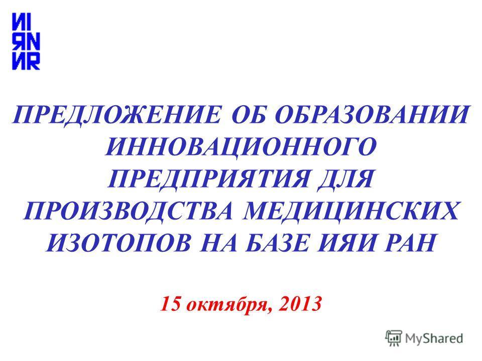 ПРЕДЛОЖЕНИЕ ОБ ОБРАЗОВАНИИ ИННОВАЦИОННОГО ПРЕДПРИЯТИЯ ДЛЯ ПРОИЗВОДСТВА МЕДИЦИНСКИХ ИЗОТОПОВ НА БАЗЕ ИЯИ РАН 15 октября, 2013