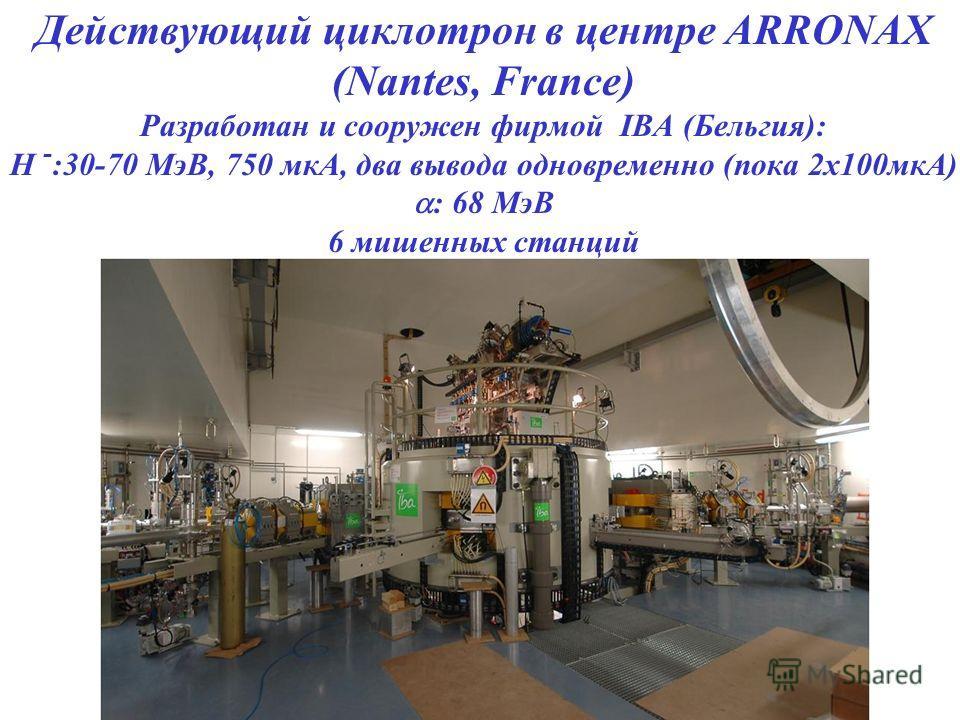 Действующий циклотрон в центре ARRONAX (Nantes, France) Разработан и сооружен фирмой IBA (Бельгия): H - :30-70 МэВ, 750 мкА, два вывода одновременно (пока 2x100мкА) : 68 МэВ 6 мишенных станций