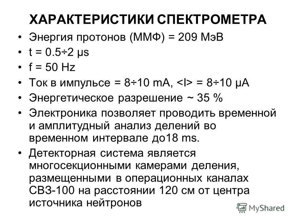 ХАРАКТЕРИСТИКИ СПЕКТРОМЕТРА Энергия протонов (MMФ) = 209 MэВ t = 0.5÷2 µs f = 50 Hz Ток в импульсе = 8÷10 mA, = 8÷10 µA Энергетическое разрешение ~ 35 % Электроника позволяет проводить временной и амплитудный анализ делений во временном интервале до1