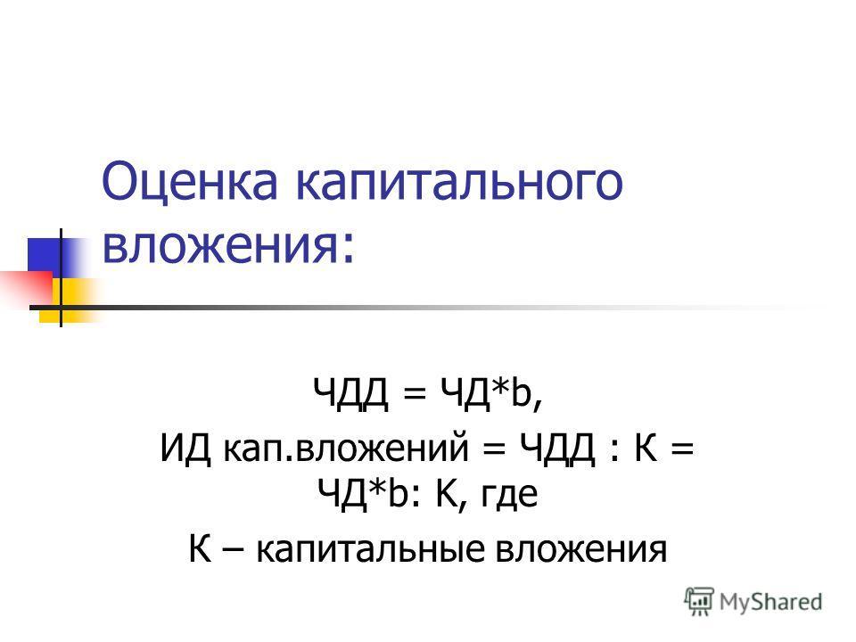 Оценка капитального вложения: ЧДД = ЧД*b, ИД кап.вложений = ЧДД : К = ЧД*b: K, где К – капитальные вложения