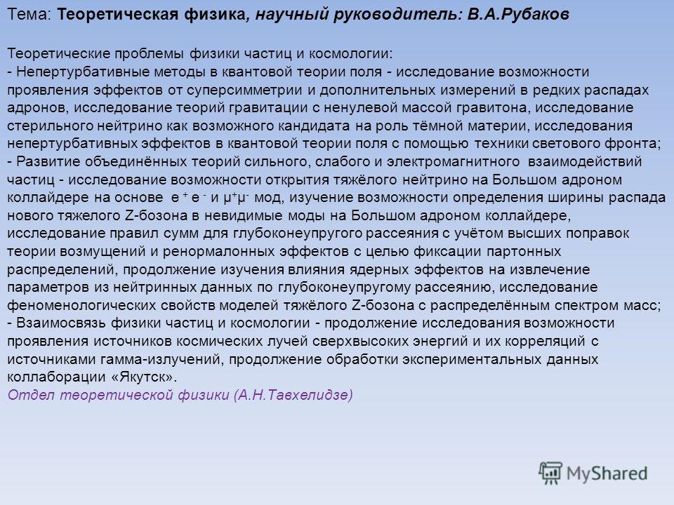 Тема: Теоретическая физика, научный руководитель: В.А.Рубаков Теоретические проблемы физики частиц и космологии: - Непертурбативные методы в квантовой теории поля - исследование возможности проявления эффектов от суперсимметрии и дополнительных измер