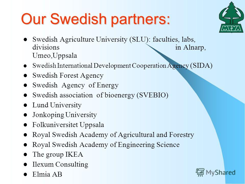 Our Swedish partners: Swedish Agriculture University (SLU): faculties, labs, divisions in Alnarp, Umeo,Uppsala Swedish International Development Cooperation Agency (SIDA) Swedish Forest Agency Swedish Agency of Energy Swedish association of bioenergy