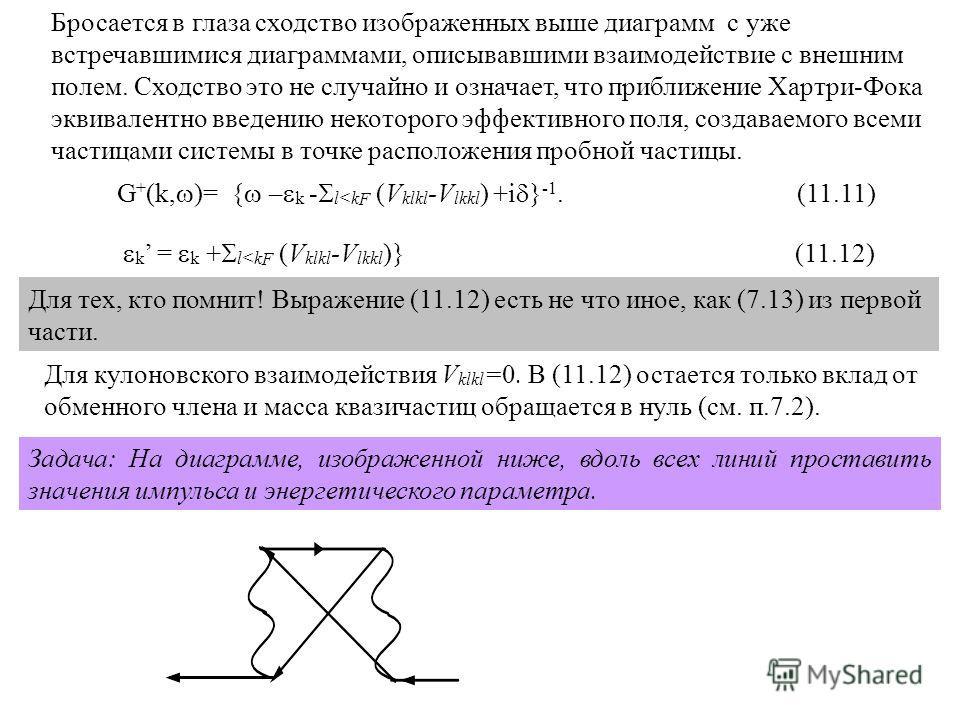 Бросается в глаза сходство изображенных выше диаграмм с уже встречавшимися диаграммами, описывавшими взаимодействие с внешним полем. Сходство это не случайно и означает, что приближение Хартри-Фока эквивалентно введению некоторого эффективного поля,