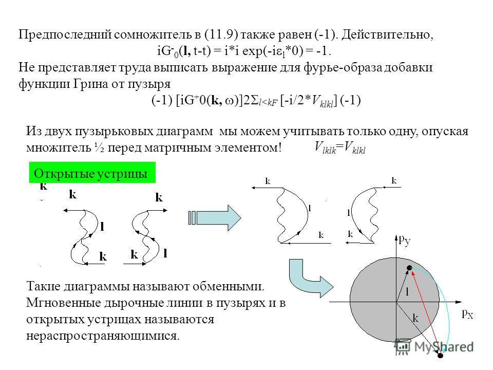 Предпоследний сомножитель в (11.9) также равен (-1). Действительно, iG - 0 (l, t-t) = i*i exp(-i l *0) = -1. Не представляет труда выписать выражение для фурье-образа добавки функции Грина от пузыря (-1) [iG + 0(k, )]2 l