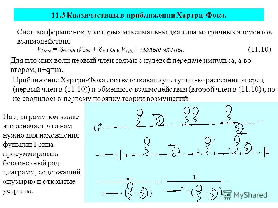 11.3 Квазичастицы в приближении Хартри-Фока. Система фермионов, у которых максимальны два типа матричных элементов взаимодействия V klmn = mk nl V klkl + ml nk V kllk + малые члены. (11.10). Для плоских волн первый член связан с нулевой передаче импу