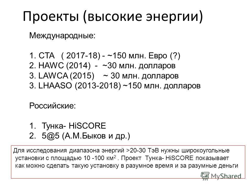Проекты (высокие энергии) Международные: 1.CTA ( 2017-18) - ~150 млн. Евро (?) 2. HAWC (2014) - ~30 млн. долларов 3. LAWCA (2015) ~ 30 млн. долларов 3. LHAASO (2013-2018) ~150 млн. долларов Российские: 1.Тунка- HiSCORE 2. 5@5 (А.М.Быков и др.) Для ис