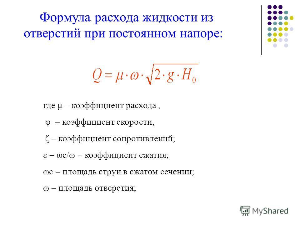 Формула расхода жидкости из отверстий при постоянном напоре: где μ – коэффициент расхода, φ – коэффициент скорости, ζ – коэффициент сопротивлений; ε = ωс/ω – коэффициент сжатия; ωс – площадь струи в сжатом сечении; ω – площадь отверстия;