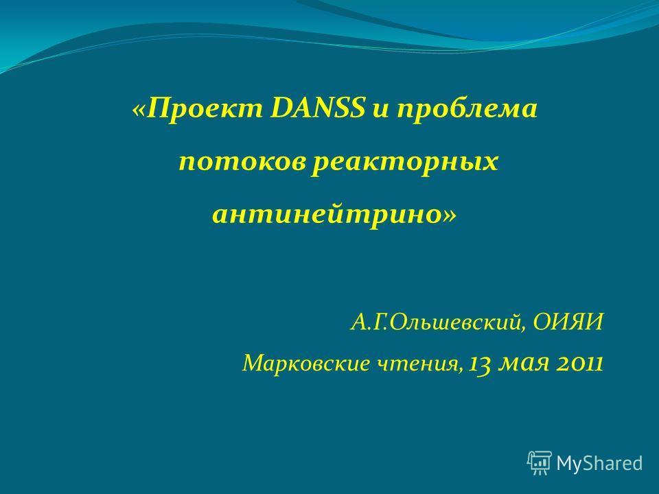 А.Г.Ольшевский, ОИЯИ Марковские чтения, 13 мая 2011 «Проект DANSS и проблема потоков реакторных антинейтрино»