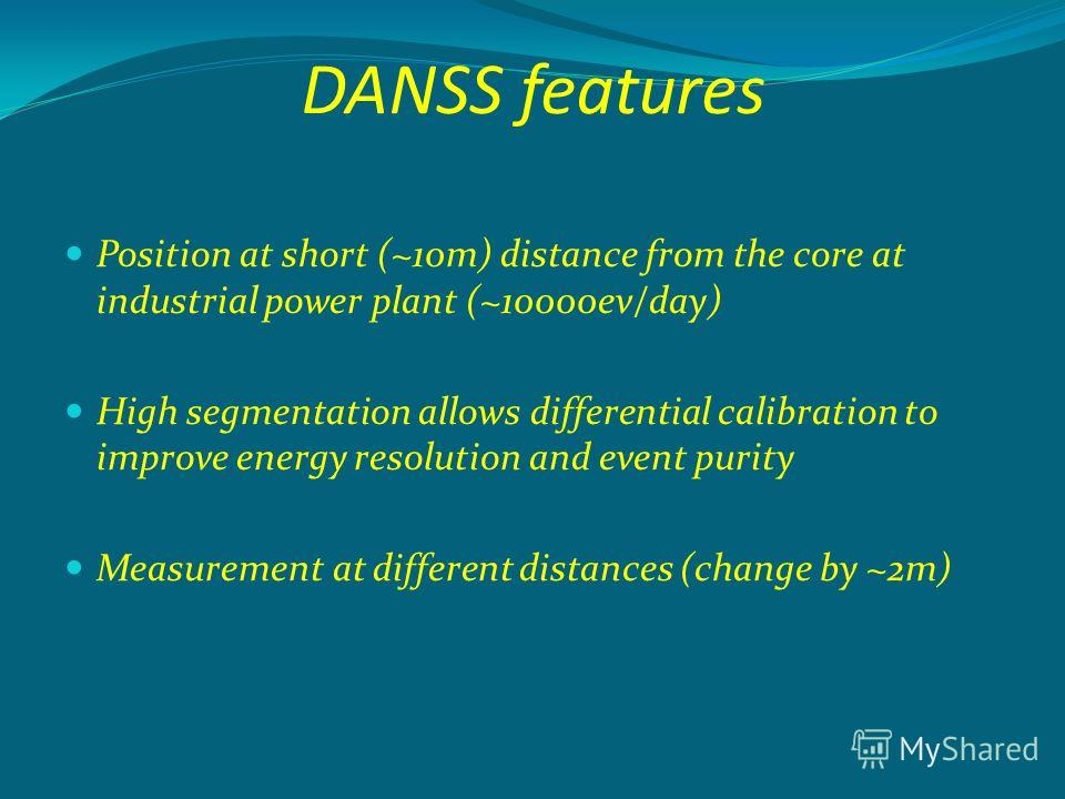 DANSS features Position at short (~10m) distance from the core at industrial power plant (~10000ev/day) High segmentation allows differential calibration to improve energy resolution and event purity Measurement at different distances (change by ~2m)