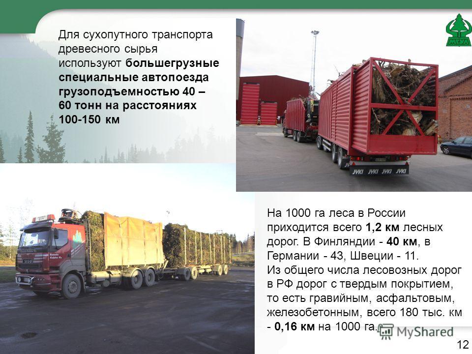 Для сухопутного транспорта древесного сырья используют большегрузные специальные автопоезда грузоподъемностью 40 – 60 тонн на расстояниях 100-150 км На 1000 га леса в России приходится всего 1,2 км лесных дорог. В Финляндии - 40 км, в Германии - 43,