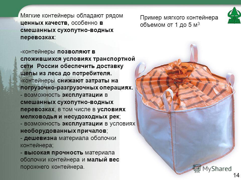 Мягкие контейнеры обладают рядом ценных качеств, особенно в смешанных сухопутно-водных перевозках: -контейнеры позволяют в сложившихся условиях транспортной сети России обеспечить доставку щепы из леса до потребителя. -контейнеры снижают затраты на п