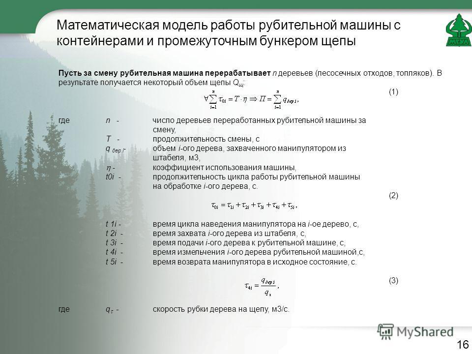 Математическая модель работы рубительной машины с контейнерами и промежуточным бункером щепы Пусть за смену рубительная машина перерабатывает n деревьев (лесосечных отходов, топляков). В результате получается некоторый объем щепы Q щ : (1) гдеn - чис