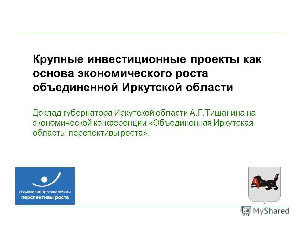 Крупные инвестиционные проекты как основа экономического роста объединенной Иркутской области Доклад губернатора Иркутской области А.Г.Тишанина на экономической конференции «Объединенная Иркутская область: перспективы роста».