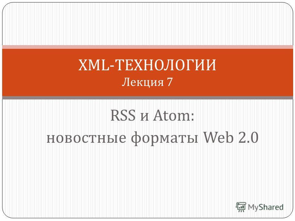 RSS и Atom: новостные форматы Web 2.0 XML-ТЕХНОЛОГИИ Лекция 7
