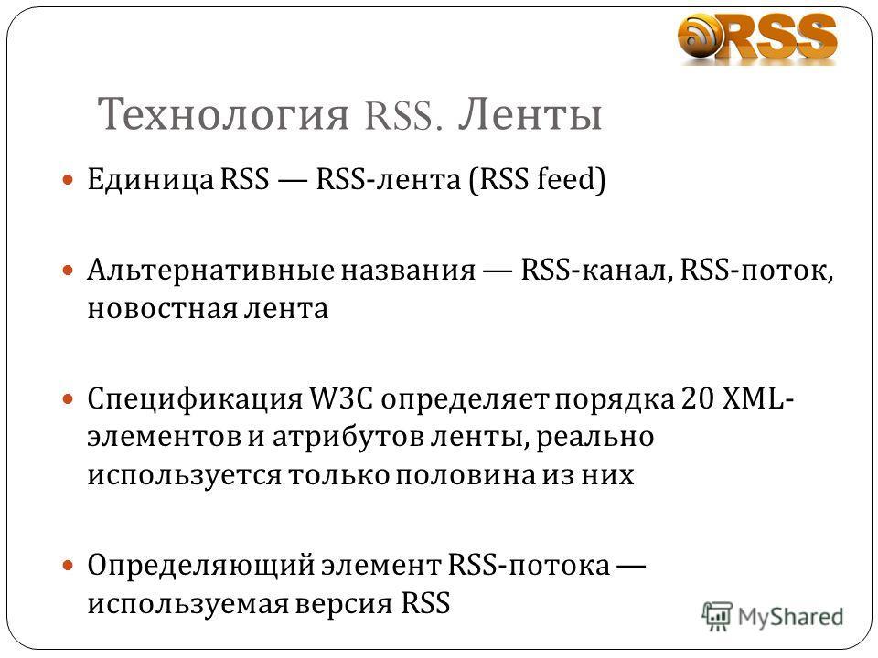 Технология RSS. Ленты Единица RSS RSS-лента (RSS feed) Альтернативные названия RSS-канал, RSS-поток, новостная лента Спецификация W3C определяет порядка 20 XML- элементов и атрибутов ленты, реально используется только половина из них Определяющий эле