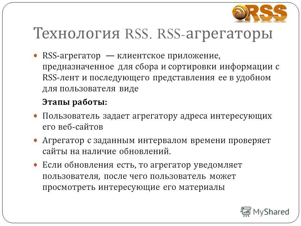 Технология RSS. RSS- агрегаторы RSS-агрегатор клиентское приложение, предназначенное для сбора и сортировки информации с RSS-лент и последующего представления ее в удобном для пользователя виде Этапы работы: Пользователь задает агрегатору адреса инте
