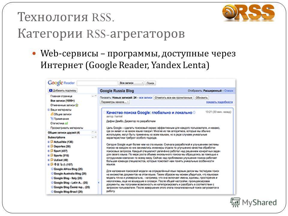 Технология RSS. Категории RSS- агрегаторов Web-сервисы – программы, доступные через Интернет (Google Reader, Yandex Lenta)