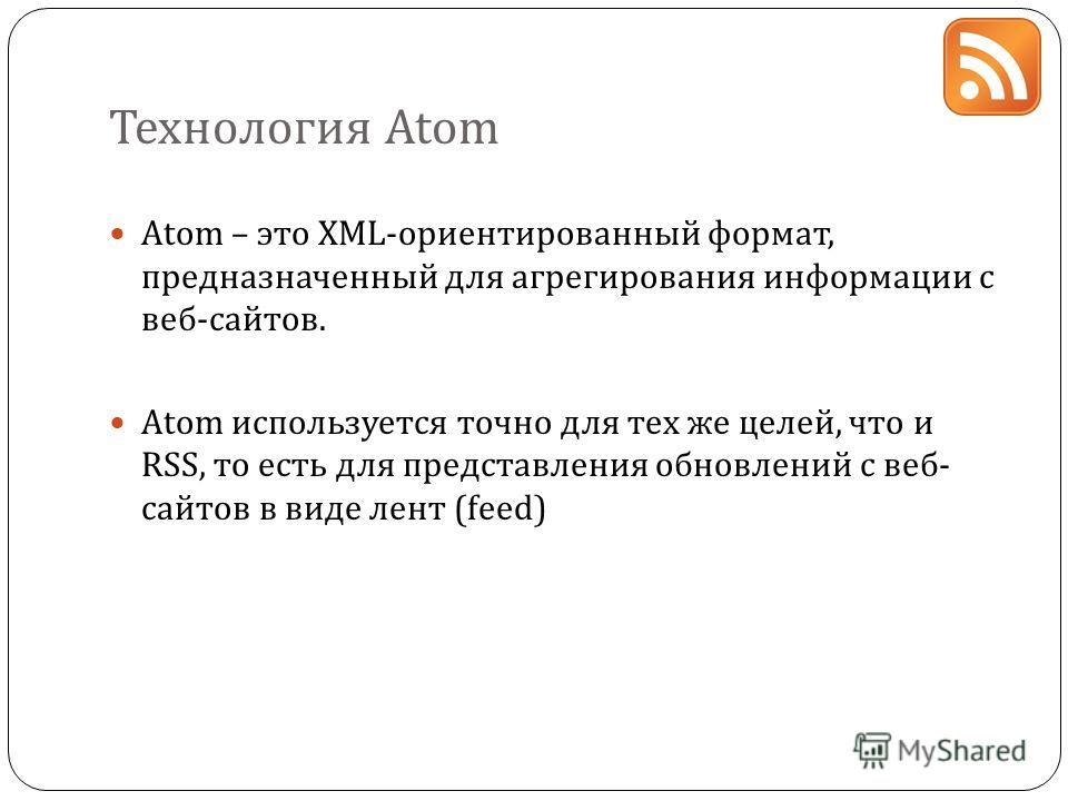 Технология Atom Atom – это XML-ориентированный формат, предназначенный для агрегирования информации с веб-сайтов. Atom используется точно для тех же целей, что и RSS, то есть для представления обновлений с веб- сайтов в виде лент (feed)