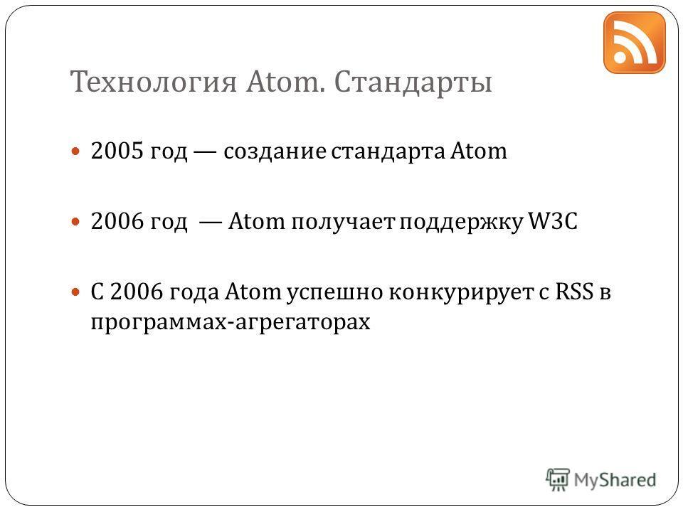 Технология Atom. Стандарты 2005 год создание стандарта Atom 2006 год Atom получает поддержку W3C C 2006 года Atom успешно конкурирует с RSS в программах-агрегаторах