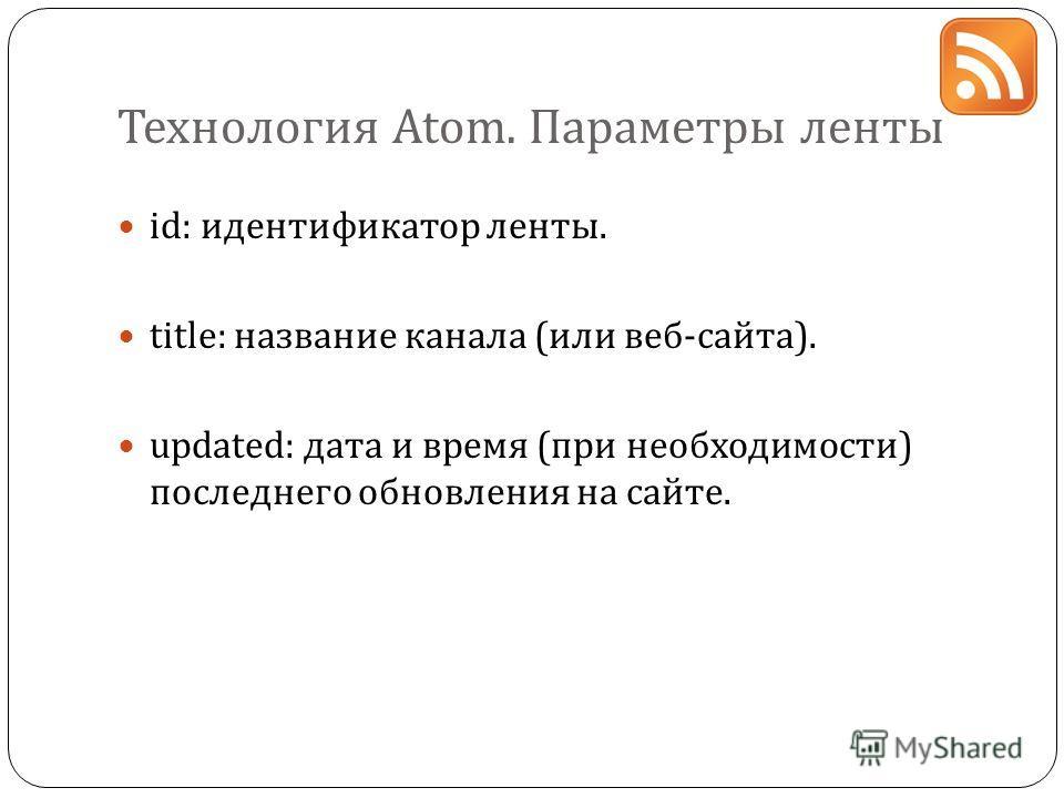 Технология Atom. Параметры ленты id: идентификатор ленты. title: название канала (или веб-сайта). updated: дата и время (при необходимости) последнего обновления на сайте.
