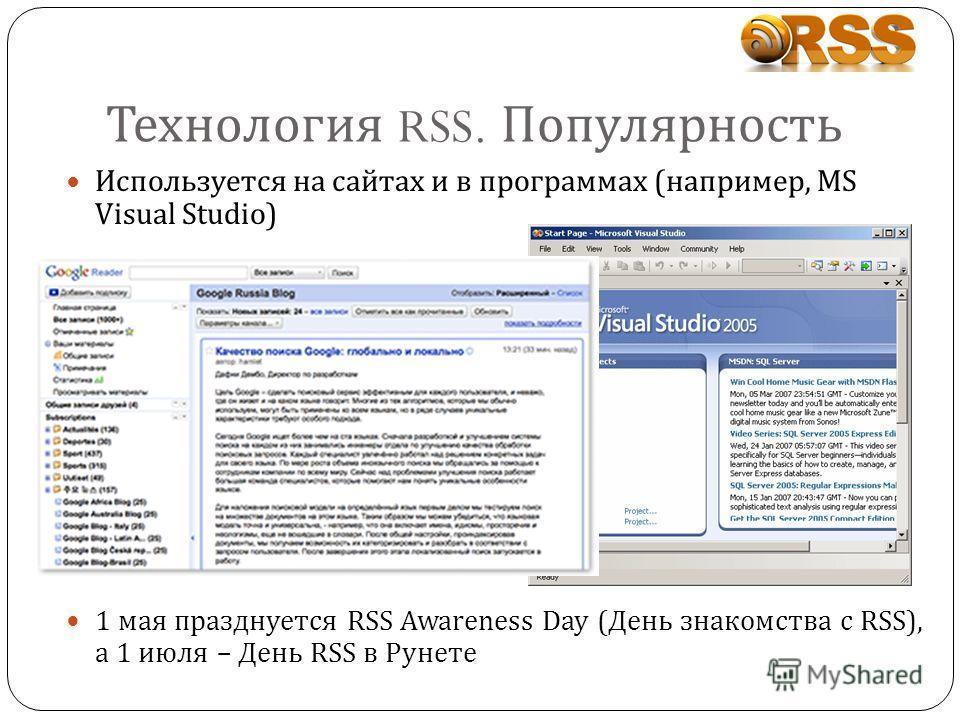 Технология RSS. Популярность Используется на сайтах и в программах (например, MS Visual Studio) 1 мая празднуется RSS Awareness Day ( День знакомства с RSS), а 1 июля – День RSS в Рунете