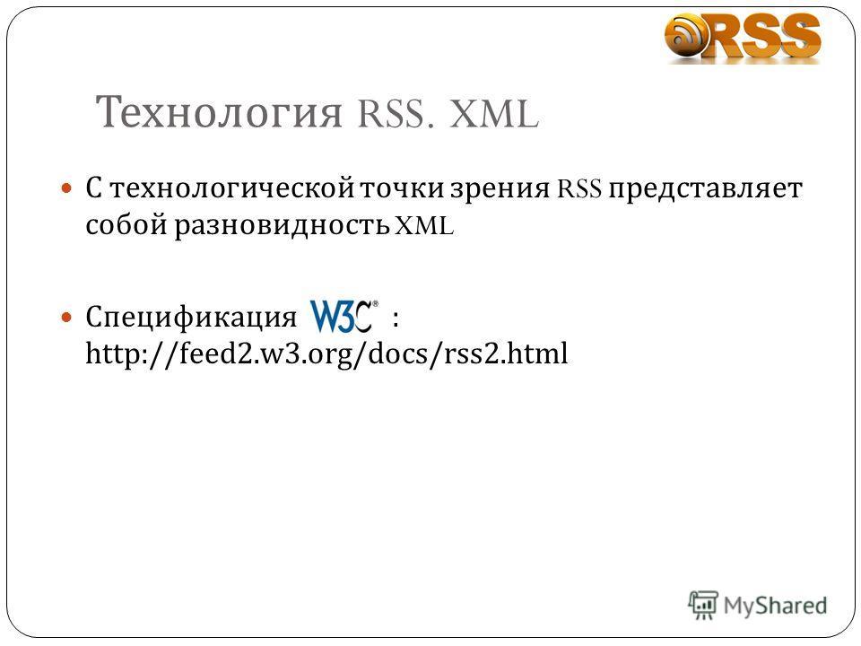 Технология RSS. XML С технологической точки зрения RSS представляет собой разновидность XML Спецификация : http://feed2.w3.org/docs/rss2.html