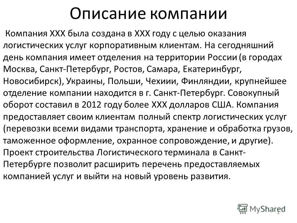 Описание компании 4 Компания XXX была создана в XXX году с целью оказания логистических услуг корпоративным клиентам. На сегодняшний день компания имеет отделения на территории России (в городах Москва, Санкт-Петербург, Ростов, Самара, Екатеринбург,