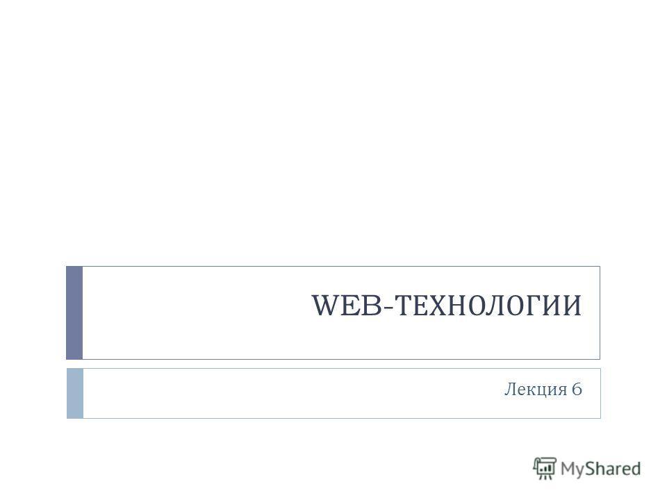 WEB- ТЕХНОЛОГИИ Лекция 6