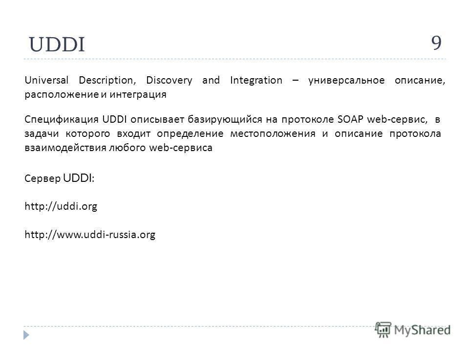 UDDI 9 Universal Description, Discovery and Integration – универсальное описание, расположение и интеграция Спецификация UDDI описывает базирующийся на протоколе SOAP web- сервис, в задачи которого входит определение местоположения и описание протоко
