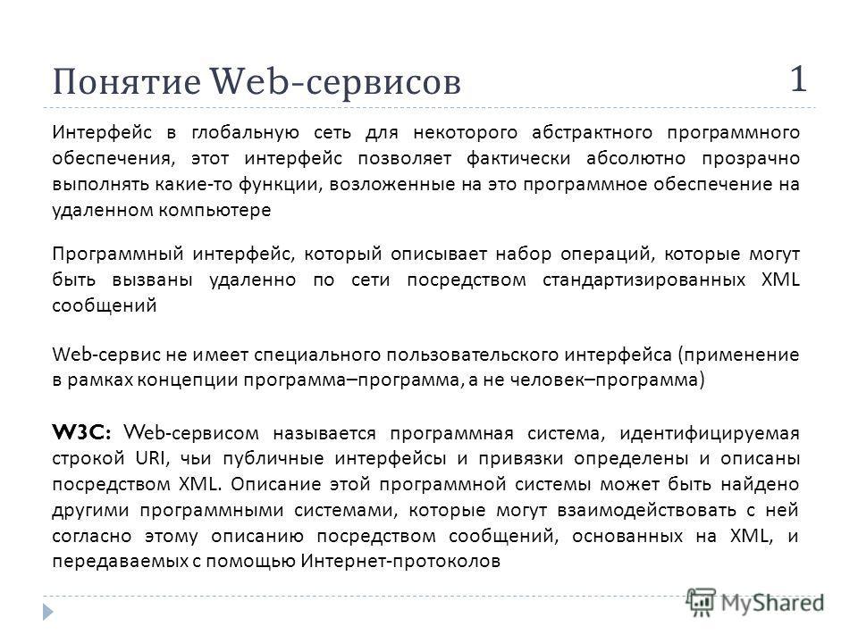 Понятие Web- сервисов 1 Интерфейс в глобальную сеть для некоторого абстрактного программного обеспечения, этот интерфейс позволяет фактически абсолютно прозрачно выполнять какие - то функции, возложенные на это программное обеспечение на удаленном ко