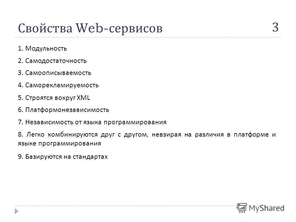 Свойства Web- сервисов 3 1. Модульность 2. Самодостаточность 3. Самоописываемость 4. Саморекламируемость 5. Строятся вокруг XML 6. Платформонезависимость 7. Независимость от языка программирования 8. Легко комбинируются друг с другом, невзирая на раз