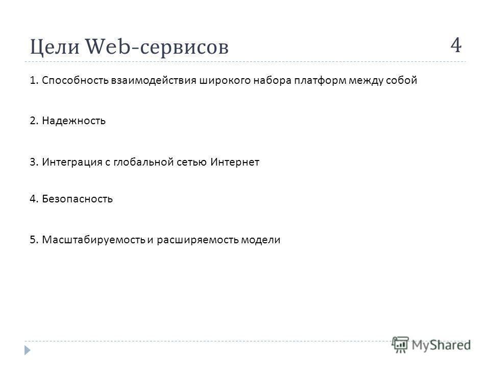 Цели Web- сервисов 4 1. Способность взаимодействия широкого набора платформ между собой 2. Надежность 3. Интеграция с глобальной сетью Интернет 4. Безопасность 5. Масштабируемость и расширяемость модели